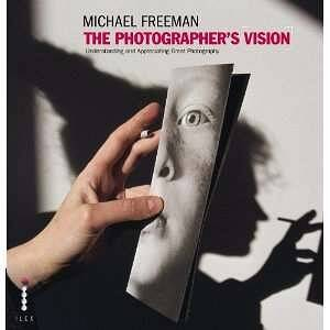 The Photographer's Vision: Understanding and Appreciating Great Photography_Freeman Michael